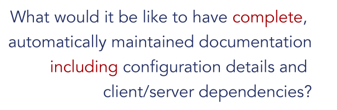 What would it be like to have complete, automatically maintained documentation including configuration details and client/server dependencies? [ITIL CMDB]